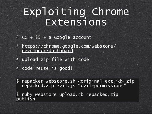 Exploiting Chrome Extensions CC + $5 + a Google account https://chrome.google.com/webstore/ developer/dashboard upload zip...