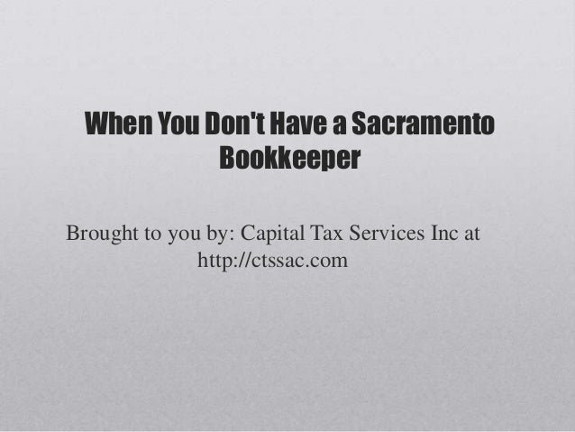 When You Dont Have a SacramentoBookkeeperBrought to you by: Capital Tax Services Inc athttp://ctssac.com