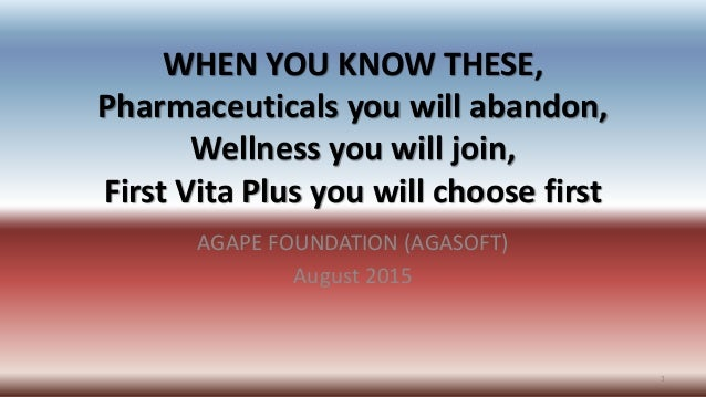 WHEN YOU KNOW THESE, Pharmaceuticals you will abandon, Wellness you will join, First Vita Plus you will choose first AGAPE...