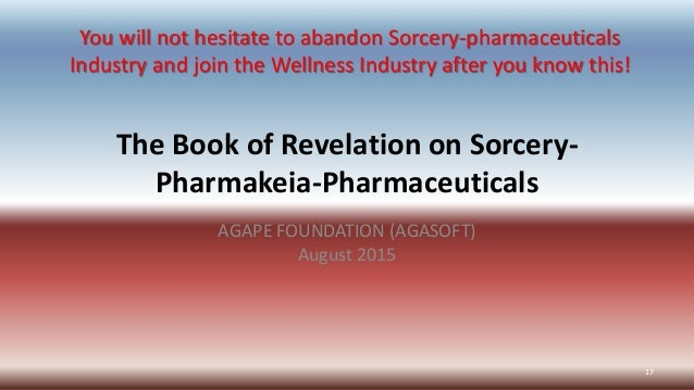 The Book of Revelation on Sorcery- Pharmakeia-Pharmaceuticals AGAPE FOUNDATION (AGASOFT) August 2015 17 You will not hesit...