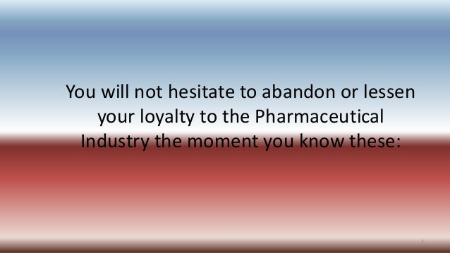 You will not hesitate to abandon or lessen your loyalty to the Pharmaceutical Industry the moment you know these: 2