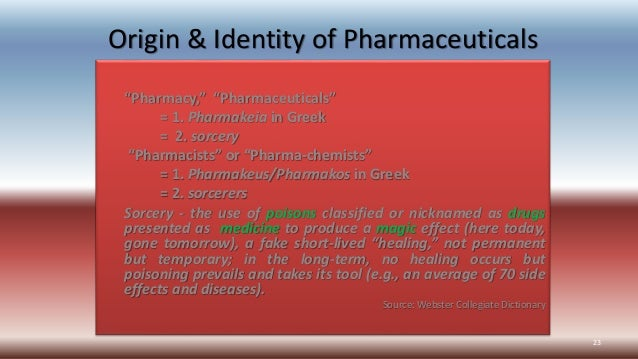 "Origin & Identity of Pharmaceuticals ""Pharmacy,"" ""Pharmaceuticals"" = 1. Pharmakeia in Greek = 2. sorcery ""Pharmacists"" or ..."