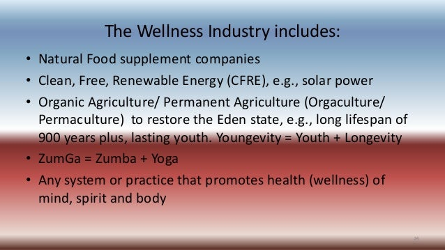The Wellness Industry includes: • Natural Food supplement companies • Clean, Free, Renewable Energy (CFRE), e.g., solar po...