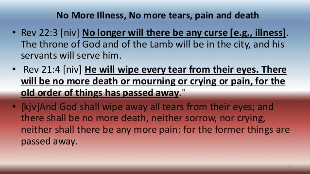 No More Illness, No more tears, pain and death • Rev 22:3 [niv] No longer will there be any curse [e.g., illness]. The thr...