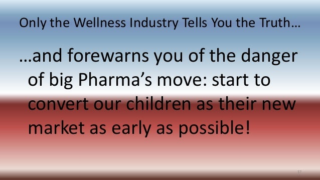 Only the Wellness Industry Tells You the Truth… …and forewarns you of the danger of big Pharma's move: start to convert ou...