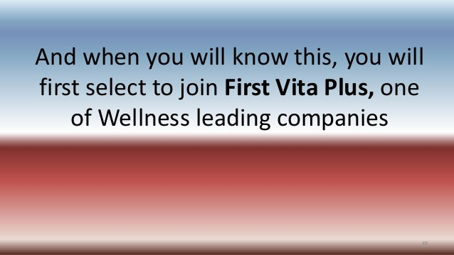 And when you will know this, you will first select to join First Vita Plus, one of Wellness leading companies 49