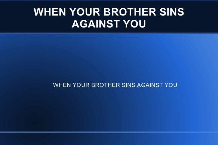 WHEN YOUR BROTHER SINS     AGAINST YOU  WHEN YOUR BROTHER SINS AGAINST YOU