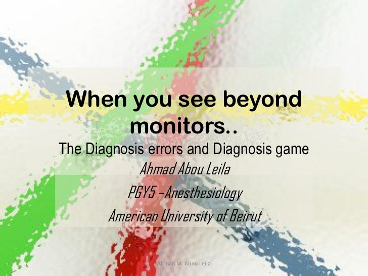 When you see beyond     monitors..The Diagnosis errors and Diagnosis game            Ahmad Abou Leila         PGY5 –Anesth...