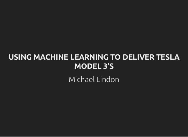 USING MACHINE LEARNING TO DELIVER TESLAUSING MACHINE LEARNING TO DELIVER TESLA MODEL 3'SMODEL 3'S Michael Lindon