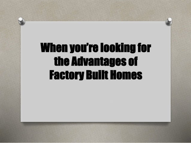 When you're looking for  the Advantages of  Factory Built Homes