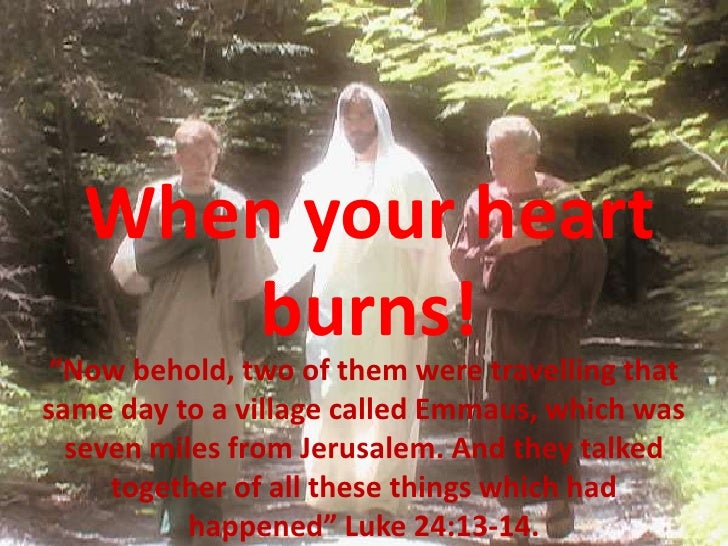 """When your heart      burns!  """"Now behold, two of them were travelling that same day to a village called Emmaus, which was ..."""