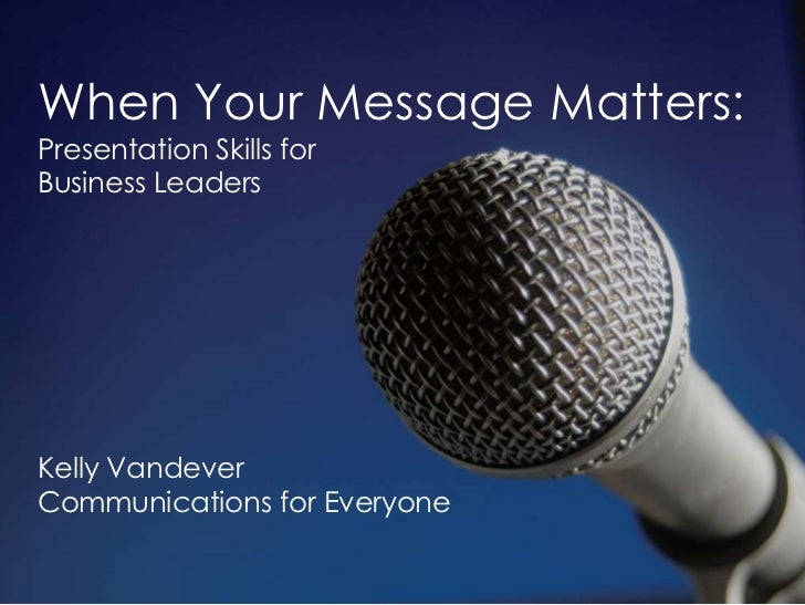 When Your Message Matters:<br />Presentation Skills for <br />Business Leaders<br />Kelly Vandever<br />Communications for...