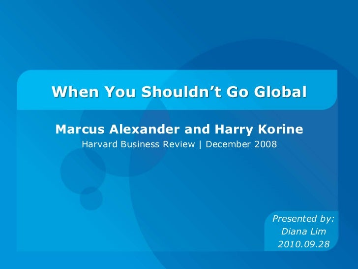 When You Shouldn't Go Global<br />Marcus Alexander and Harry Korine<br />Harvard Business Review | December 2008<br />Pres...