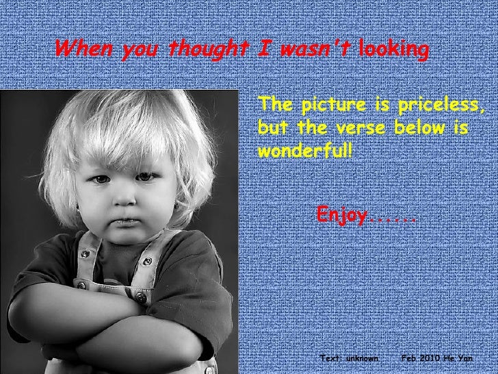 When you thought I wasn't  looking The picture is priceless, but the verse below is wonderful! Enjoy...... Text: unknown F...