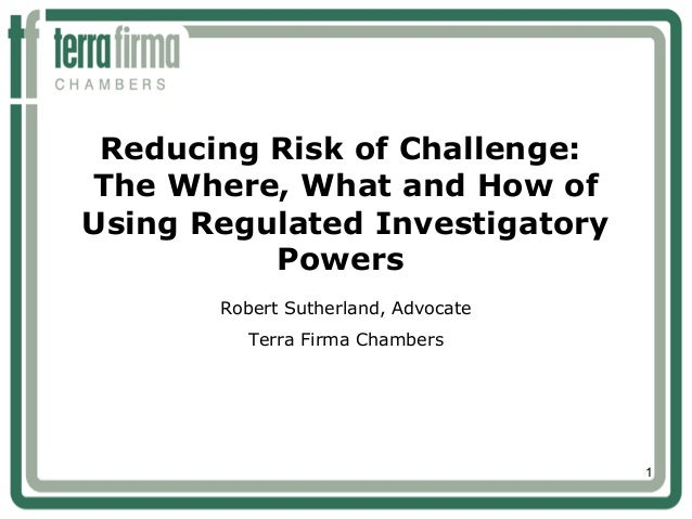 1Reducing Risk of Challenge:The Where, What and How ofUsing Regulated InvestigatoryPowersRobert Sutherland, AdvocateTerra ...