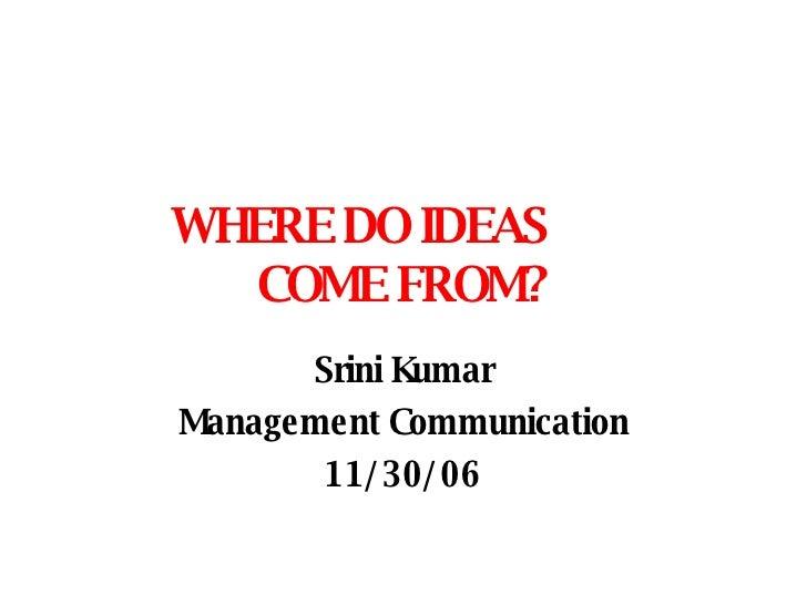 WHERE DO IDEAS  COME FROM? Srini Kumar Management Communication 11/30/06