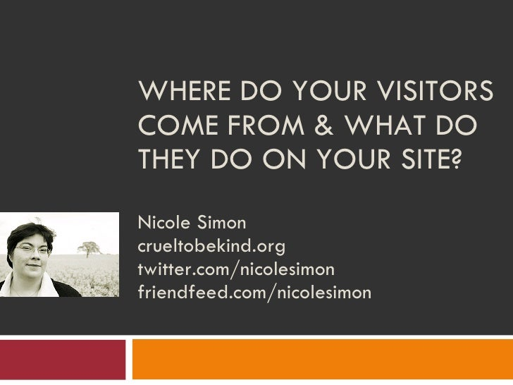 WHERE DO YOUR VISITORS COME FROM & WHAT DO THEY DO ON YOUR SITE?  Nicole Simon crueltobekind.org twitter.com/nicolesimon f...