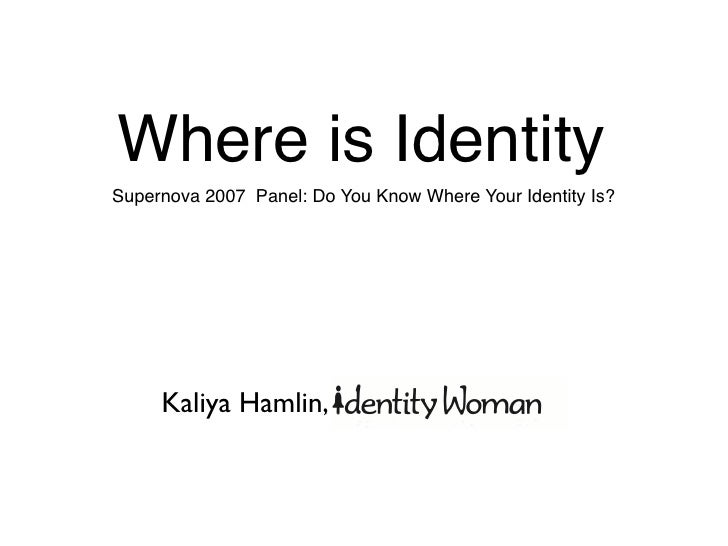 Where is Identity Supernova 2007 Panel: Do You Know Where Your Identity Is?          Kaliya Hamlin,