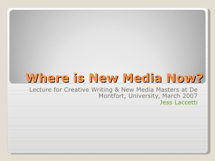 Where is New Media Now? Lecture for Creative Writing & New Media Masters at De Montfort, University, March 2007 Jess Lacce...