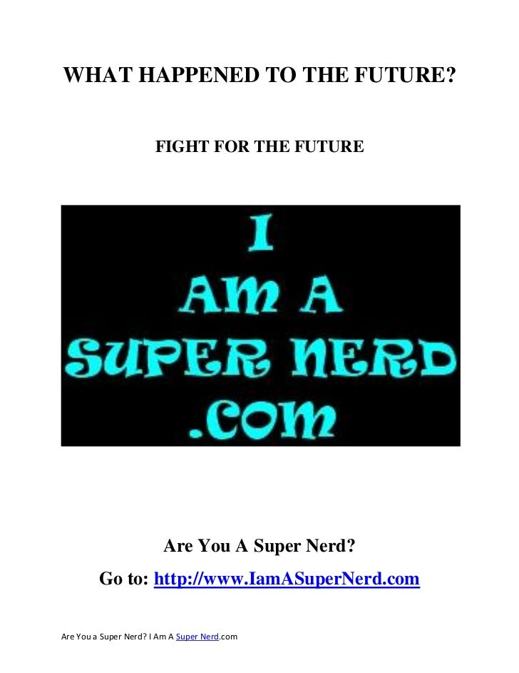 WHAT HAPPENED TO THE FUTURE?                      FIGHT FOR THE FUTURE                        Are You A Super Nerd?       ...