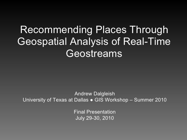 Recommending Places Through Geospatial Analysis of Real-Time           Geostreams                           Andrew Dalglei...