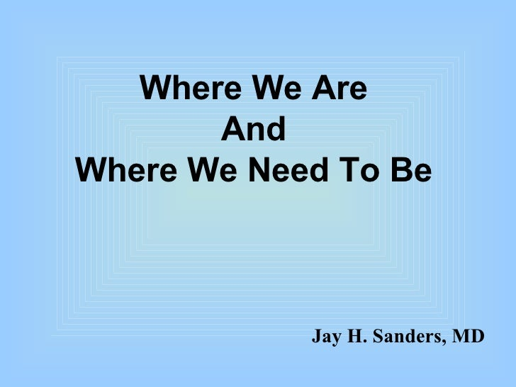Where We Are And Where We Need To Be Jay H. Sanders, MD