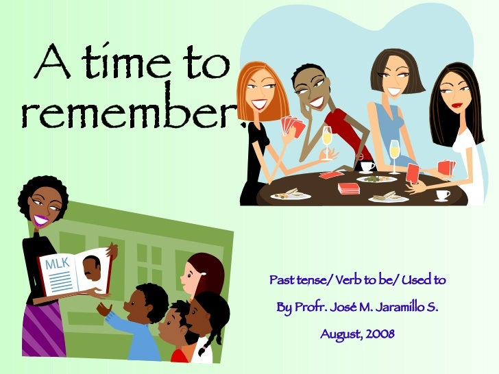 A time to  remember! Past tense/ Verb to be/ Used to By Profr. José M. Jaramillo S. August, 2008