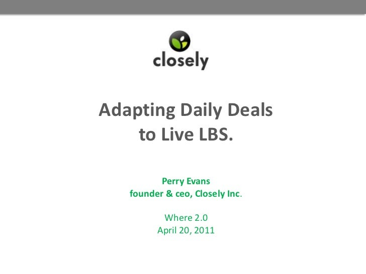 Adapting Daily Dealsto Live LBS.Perry Evansfounder & ceo, Closely Inc.Where 2.0April 20, 2011<br />