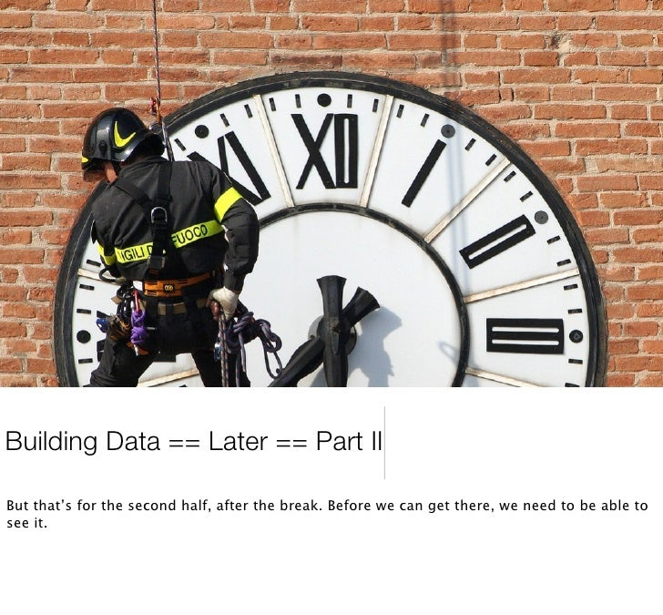 Building Data == Later == Part II  But that's for the second half, after the break. Before we can get there, we need to be...