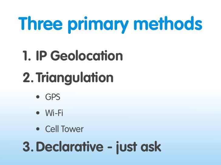 Three primary methods 1. IP Geolocation 2. Triangulation   • GPS   • Wi-Fi   • Cell Tower  3. Declarative - just ask