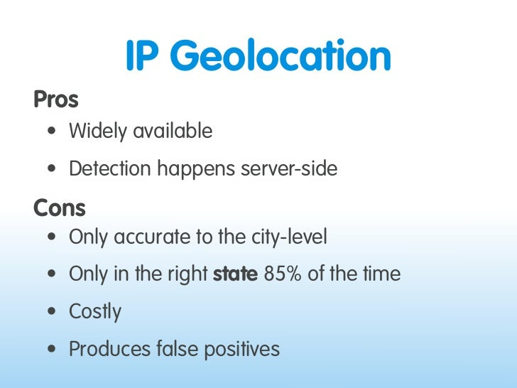 IP Geolocation Pros  • Widely available  • Detection happens server-side Cons  • Only accurate to the city-level  • Only i...