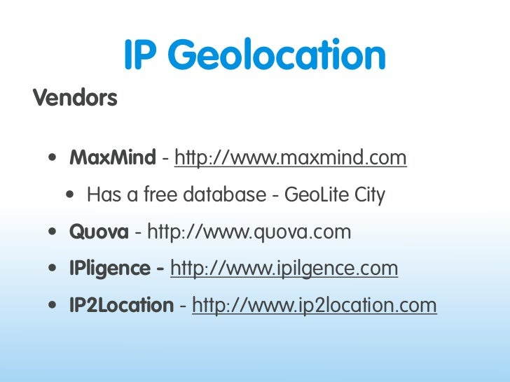 IP Geolocation Vendors   • MaxMind - http://www.maxmind.com   • Has a free database - GeoLite City  • Quova - http://www.q...