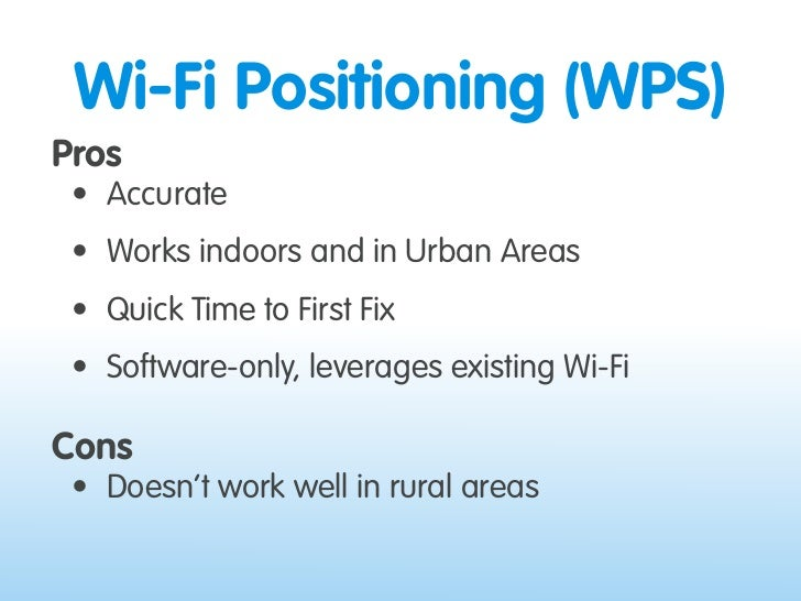 Wi-Fi Positioning (WPS) Pros  • Accurate  • Works indoors and in Urban Areas  • Quick Time to First Fix  • Software-only, ...