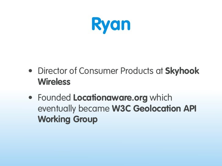 Ryan  • Director of Consumer Products at Skyhook   Wireless • Founded Locationaware.org which   eventually became W3C Geol...