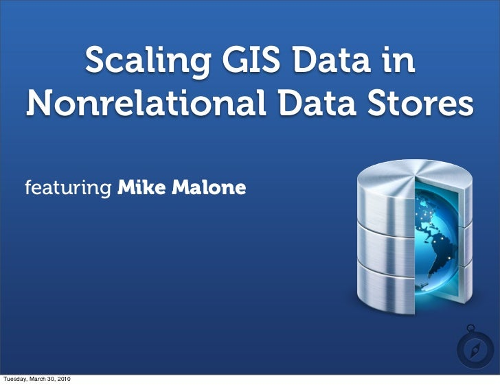 Scaling GIS Data in        Nonrelational Data Stores         featuring Mike Malone     Tuesday, March 30, 2010