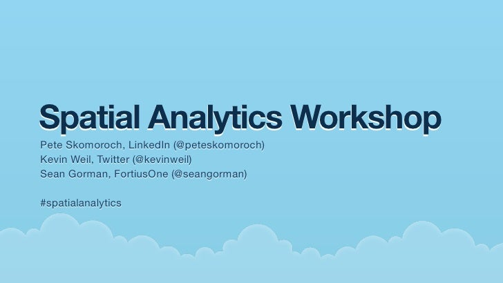 Spatial Analytics Workshop Pete Skomoroch, LinkedIn (@peteskomoroch) Kevin Weil, Twitter (@kevinweil) Sean Gorman, Fortius...