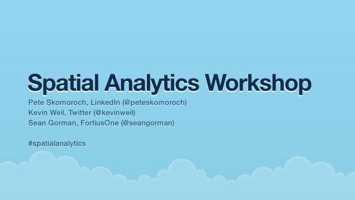 Spatial Analytics Workshop Pete Skomoroch, LinkedIn (@peteskomoroch) Kevin Weil, Twitter (@kevinweil) Sean Gorman, Fortius...