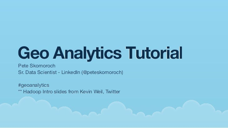 Geo Analytics TutorialPete SkomorochSr. Data Scientist - LinkedIn (@peteskomoroch)#geoanalytics** Hadoop Intro slides from...