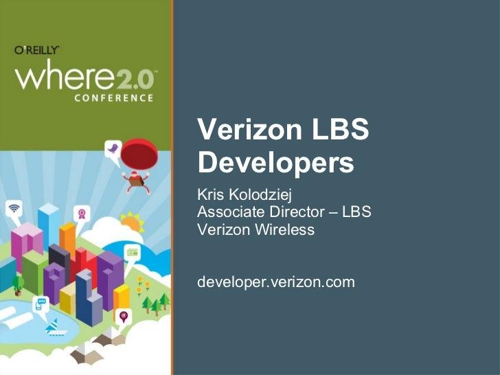 Verizon LBS Developers <ul><li>Kris Kolodziej </li></ul><ul><li>Associate Director – LBS </li></ul><ul><li>Verizon Wireles...