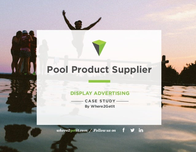 Pool Product Supplier  DISPLAY ADVERTISING  CASE STUDY  By Where2GetIt  where2getit.com / Follow us on  714.660.4870 hello...