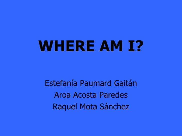 WHERE AM I? Estefanía Paumard Gaitán Aroa Acosta Paredes Raquel Mota Sánchez
