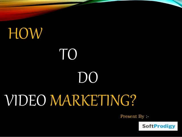 TO DO VIDEO MARKETING? HOW Present By :-