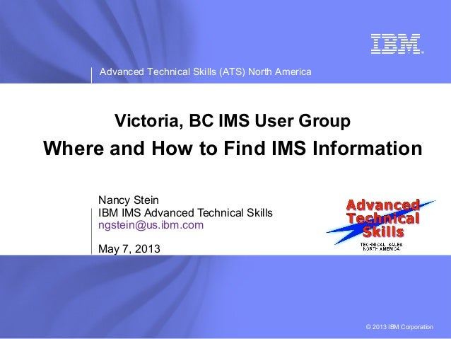 Advanced Technical Skills (ATS) North America© 2013 IBM CorporationVictoria, BC IMS User GroupWhere and How to Find IMS In...