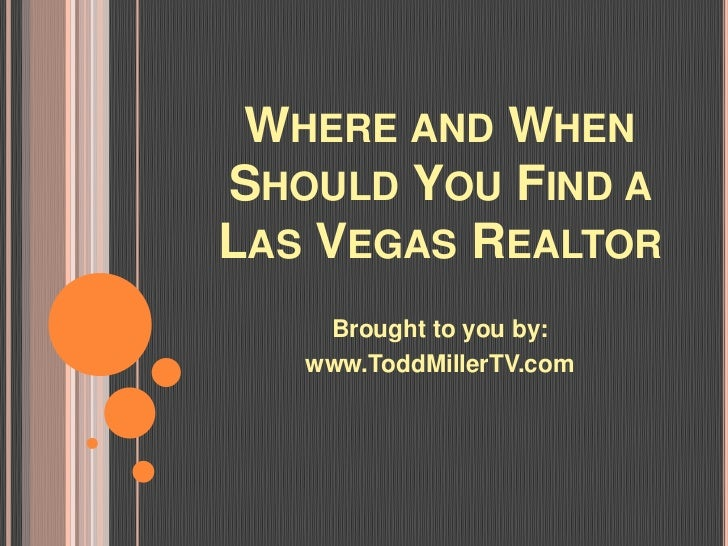 WHERE AND WHENSHOULD YOU FIND ALAS VEGAS REALTOR    Brought to you by:   www.ToddMillerTV.com