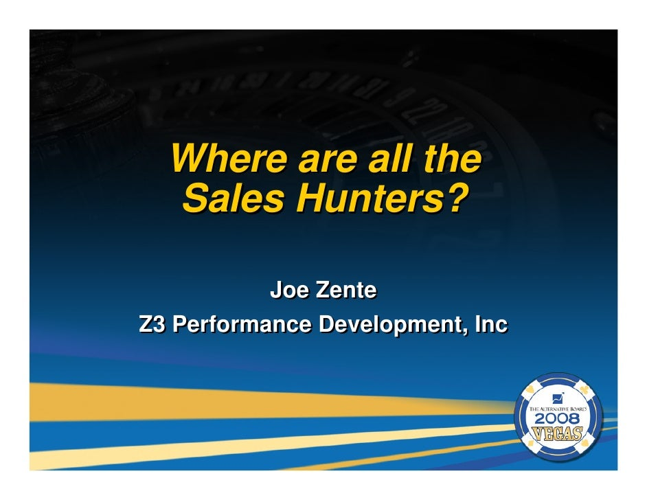 Where are all the   Sales Hunters?             Joe Zente Z3 Performance Development, Inc