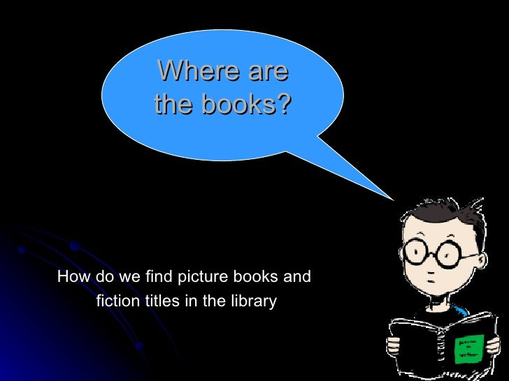 How do we find picture books and  fiction titles in the library Where are the books?