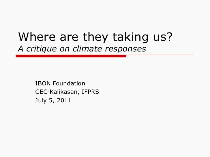 Where are they taking us?  A critique on climate responses IBON Foundation CEC-Kalikasan, IFPRS July 5, 2011