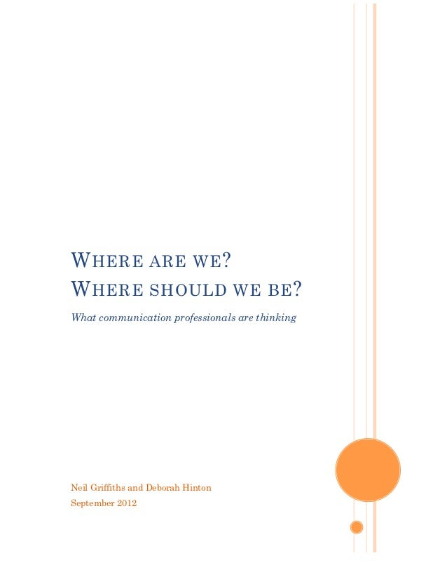W HERE ARE WE ?W HERE SHOULD WE BE ?What communication professionals are thinkingNeil Griffiths and Deborah HintonSeptembe...