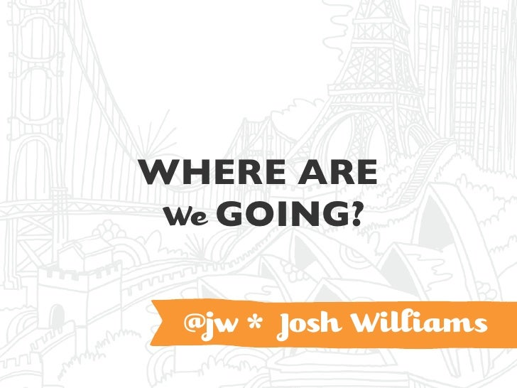 WHERE ARE  We GOING?    @jw * Josh Wiiams