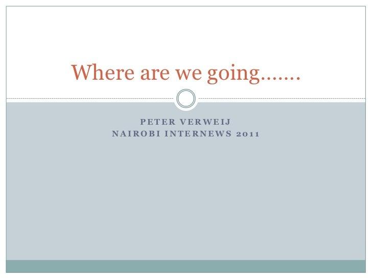 Where are we going…….       PETER VERWEIJ   NAIROBI INTERNEWS 2011